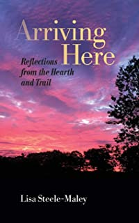 Arriving Here: Reflections from the Hearth and Trail