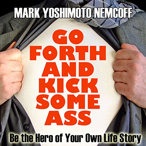 Go Forth and Kick Some Ass: Be the Hero of Your Own Life Story (A Rev. MYN Book) audiobook cover art