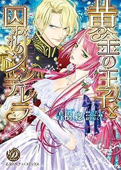 [青樹 そう, 芹名 りせ]の黄金の王子と囚われのシンデレラ (乙女ドルチェ・コミックス)