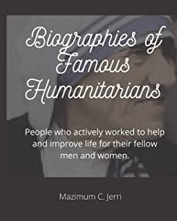 Biographies of Famous Humanitarians: People who actively worked to help and improve life for their fellow men and women.