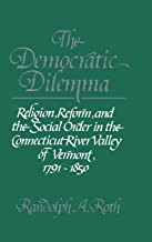 The Democratic Dilemma: Religion, Reform, and the Social Order in the Connecticut River Valley of Vermont, 1791-1850