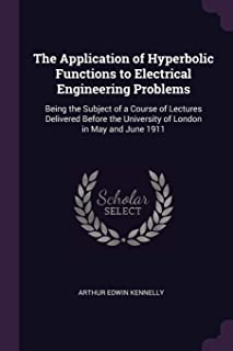 The Application of Hyperbolic Functions to Electrical Engineering Problems: Being the Subject of a Course of Lectures Deli...