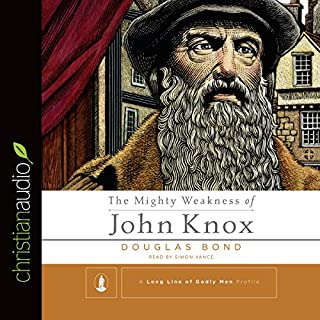 The Mighty Weakness of John Knox                   By:                                                                                                                                 Douglas Bond                               Narrated by:                                                                                                                                 Simon Vance                      Length: 3 hrs and 36 mins     34 ratings     Overall 4.7