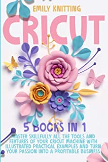 Cricut: 5 Books in 1: Master Skillfully All Tools and Features of Your Cricut Machine with Illustrated Practical Examples ...