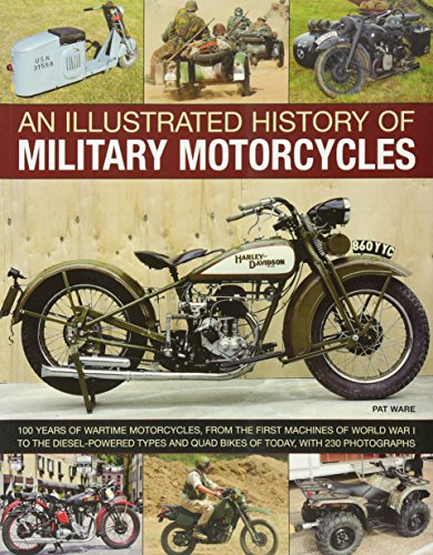 Illustrated History of Military Motorcycles: 100 Years of Wartime Motorcycles, from the First Machines of World War I to the Diesel-powered Types and Quad Bikes of Today, with 230 Photographs