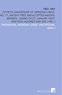 1851-1901: Fiftieth Anniversary of Meridian Lodge, No. 77, Ancient Free and Accepted Masons. Meriden, Connecticut, January...