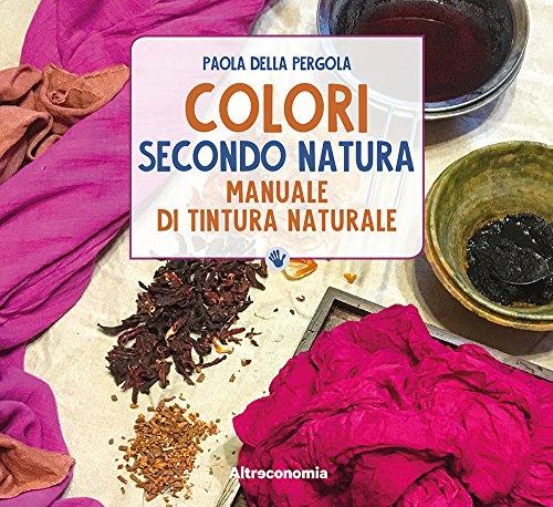 Colori secondo natura. Manuale di tintura naturale