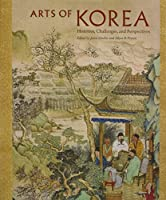 Arts of Korea: Histories, Challenges, and Perspectives (David A. Cofrin Asian Art Manuscript Series)