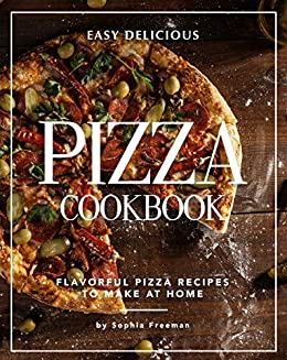 Easy Delicious Pizza Cookbook: Flavorful Pizza Recipes to Make at Home by [Sophia Freeman]