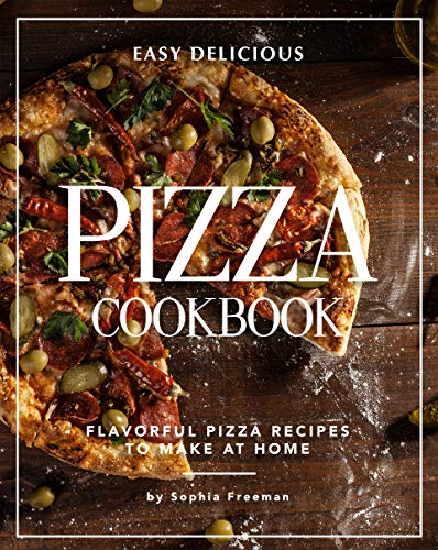Easy Delicious Pizza Cookbook: Flavorful Pizza Recipes to Make at Home (English Edition)