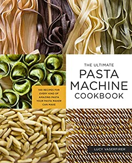 The Ultimate Pasta Machine Cookbook: 100 Recipes for Every Kind of Amazing Pasta Your Pasta Maker Can Make by [Lucy Vaserfirer]