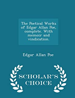 The Poetical Works of Edgar Allan Poe, Complete. with Memoir and Vindication. - Scholar's Choice Edition
