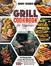 Grill Cookbook for Beginners: The Ultimate Guide to Learn about Different Types of Grilling, Tips and Tricks with 100+ Yummiest and Healthy Recipes