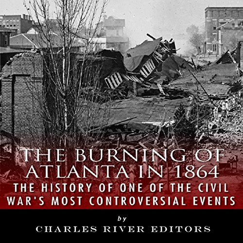 The Burning of Atlanta in 1864: The History of One of the Civil War's Most Controversial Events audiobook cover art