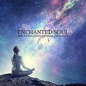 Enchanted Soul - Free Yourself from Suffering and Fatigue: Spiritual Healing, Spirit Calmness, Music for Serenity