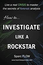 How to Investigate Like a Rockstar: Live a real crisis to master the secrets of forensic analysis (Hacking the Planet)