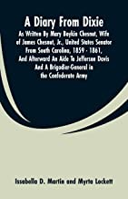A Diary From Dixie: As Written By Mary Boykin Chesnut, Wife Of James Chesnut, Jr., United States Senator From South Carolina, 1859 - 1861, And ... A Brigadier-General In The Confederate Army