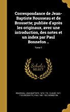 Correspondance de Jean-Baptiste Rousseau Et de Brossette; Publiee D'Apres Les Originaux, Avec Une Introduction, Des Notes Et Un Index Par Paul Bonnefon ..; Tome 1 (French Edition)