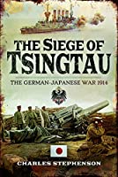 The Siege of Tsingtau: The German-Japanese War 1914