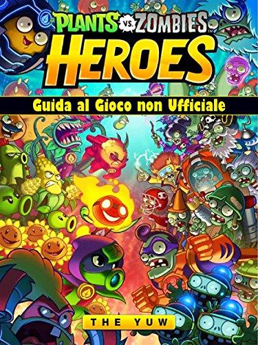 Plants Vs Zombies Heroes Guida Al Gioco Non Ufficiale (Italian Edition)