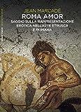 Roma amor. Saggio sulla rappresentazione erotica nell'arte etrusca e romana. Ediz. a colori