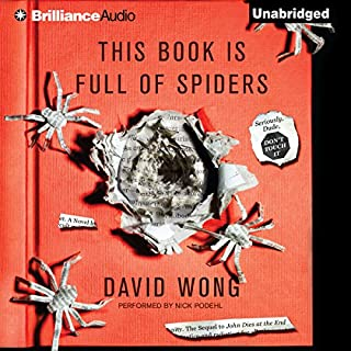 This Book Is Full of Spiders     Seriously, Dude, Don't Touch It              By:                                                                                                                                 David Wong                               Narrated by:                                                                                                                                 Nick Podehl                      Length: 14 hrs and 49 mins     4,821 ratings     Overall 4.5