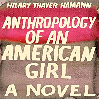 Anthropology of an American Girl     A Novel              By:                                                                                                                                 Hilary Thayer Hamann                               Narrated by:                                                                                                                                 Rebecca Lowman                      Length: 24 hrs and 52 mins     56 ratings     Overall 3.3