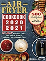 Air Fryer Cookbook 2020-2021: 500 Affordable, Quick & Easy Air Fryer Recipes - 21 Days Meal Plan - Fry, Bake, Grill & Roast for Beginners and Advanced Users