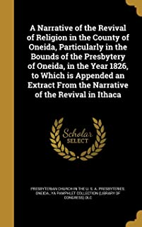 A Narrative of the Revival of Religion in the County of Oneida, Particularly in the Bounds of the Presbytery of Oneida, in the Year 1826, to Which Is ... from the Narrative of the Revival in Ithaca