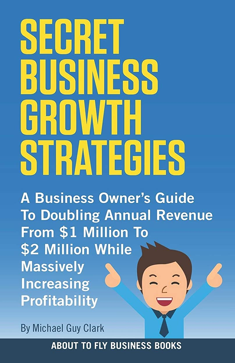 偽嫌がらせ世界的にSecret Business Growth Strategies: A Business Owner's Guide To Doubling Annual Revenue From $1 Million To $2 Million While Massively Increasing Profitability (About To Fly Business Books)