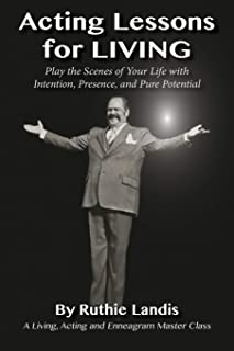 Acting Lessons for Living: Play the Scenes of Your Life with Intention, Presence, and Pure Potential: A Living, Acting and...