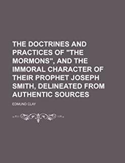 """The Doctrines and Practices of """"The Mormons,"""" and the Immoral Character of Their Prophet Joseph Smith, Delineated from Aut..."""