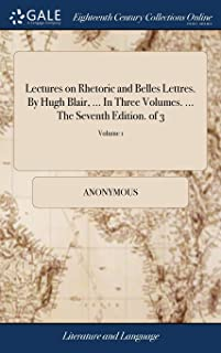 Lectures on Rhetoric and Belles Lettres. by Hugh Blair, ... in Three Volumes. ... the Seventh Edition. of 3; Volume 1