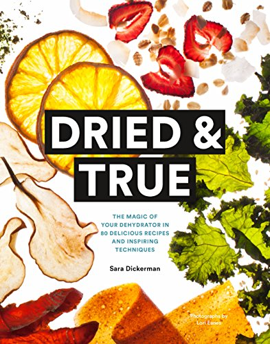Dried & True: The Magic of Your Dehydrator in 80 Delicious...
