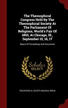 The Theosophical Congress Held By The Theosophical Society At The Parliament Of Religions, World's Fair Of 1893, At Chicago, Ill., September 15, 16, 17: Report Of Proceedings And Documents