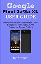 Google Pixel 3a/3a XL Users Guide: The Beginner to Expert Guide with Tips and Tricks to Master Google Pixel 3a/3a XL and Troubleshoot Common Problems