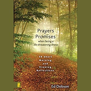 Prayers and Promises When Facing a Life-Threatening Illness     Morning and Evening Reflections              By:                                                                                                                                 Ed Dobson                               Narrated by:                                                                                                                                 Ed Dobson                      Length: 4 hrs and 10 mins     1 rating     Overall 5.0