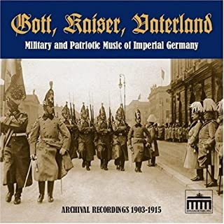 Gott, Kaiser, Vaterland: Military and Patriotic Music of Imperial Germany in Archival Recordings, 1903-1915