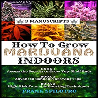 How to Grow Marijuana Indoors: Access the Secrets to Grow Top-Shelf Buds, Advanced Cannabis Growing Tips, High-Risk Cannabis Boosting Techniques (3 Manuscripts Book 4) audiobook cover art