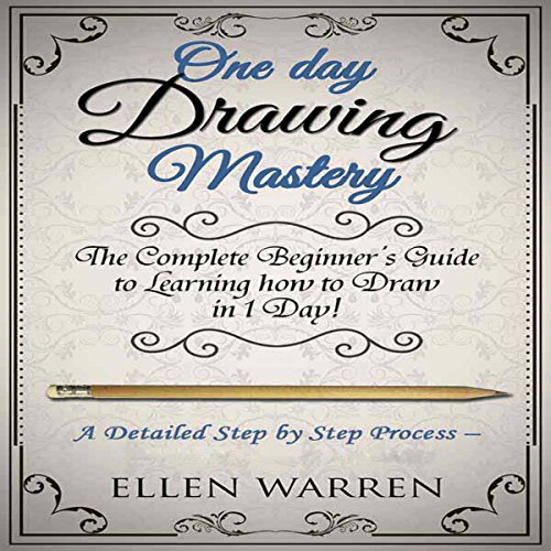 One Day Drawing Mastery: The Complete Beginner's Guide to Learning to Draw in Under One Day audiobook cover art