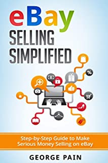 eBay Selling Simplified: Step-by-Step Guide to Make Serious Money Selling on eBay (Ebay, Private Label Selling of Garage Safe and Thrifty Store Items as Well as Ebay, Amazon and Etsy)