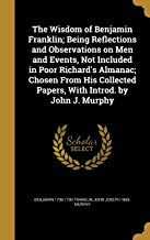 The Wisdom of Benjamin Franklin; Being Reflections and Observations on Men and Events, Not Included in Poor Richard's Almanac; Chosen from His Collected Papers, with Introd. by John J. Murphy