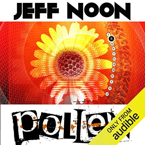 Pollen                   By:                                                                                                                                 Jeff Noon                               Narrated by:                                                                                                                                 Maggie Mash                      Length: 14 hrs and 52 mins     23 ratings     Overall 4.0