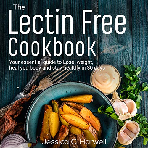 Lectin Free Cookbook: Your Essential Guide to Lose Weight, Heal Your Body and Stay Healthy in 30 Days audiobook cover art
