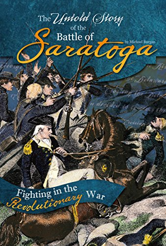 The Untold Story of the Battle of Saratoga: A Turning Point in the Revolutionary War (What You Didn