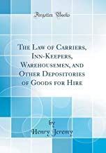 The Law of Carriers, Inn-Keepers, Warehousemen, and Other Depositories of Goods for Hire (Classic Reprint)