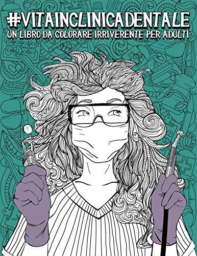 Vita in Clinica Dentale: Un libro da colorare irriverente per adulti: Un libro antistress unico, originale, divertente e sarcastico per dentisti, ... odontotecnici e assistenti alla poltrona