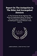 Report On The Antiquities In The Bidar And Aurangabad Districts: In The Territories Of His Highness The Nizam Of Haidaraba...