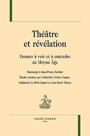 THÉÂTRE ET RÉVÉLATION. Donner à voir et à entendre au Moyen Âge. Hommage à Jean-Pierre Bordier.