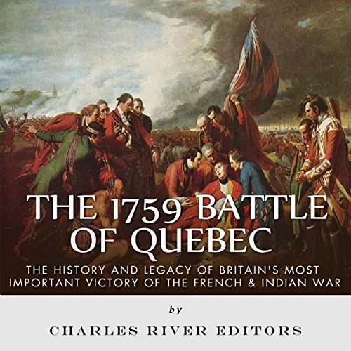 The 1759 Battle of Quebec: The History and Legacy of Britain's Most Important Victory of the French & Indian War Audiobook By Charles River Editors cover art